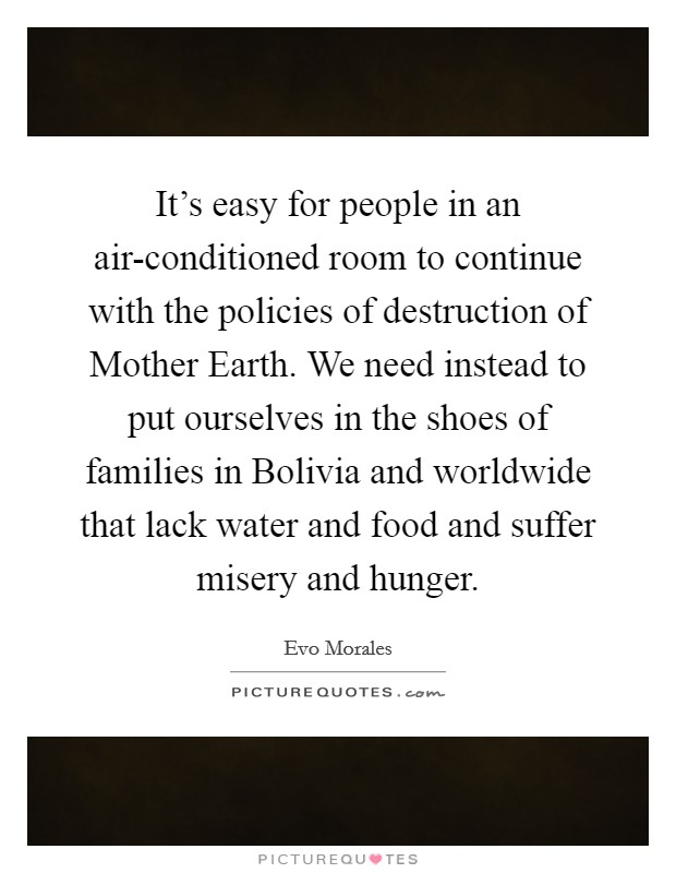 It's easy for people in an air-conditioned room to continue with the policies of destruction of Mother Earth. We need instead to put ourselves in the shoes of families in Bolivia and worldwide that lack water and food and suffer misery and hunger Picture Quote #1