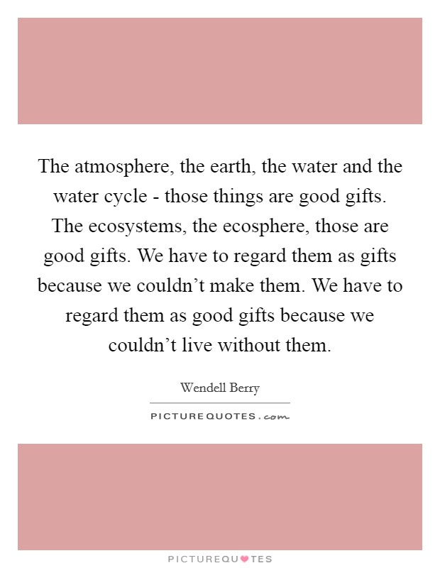 The atmosphere, the earth, the water and the water cycle - those things are good gifts. The ecosystems, the ecosphere, those are good gifts. We have to regard them as gifts because we couldn't make them. We have to regard them as good gifts because we couldn't live without them Picture Quote #1