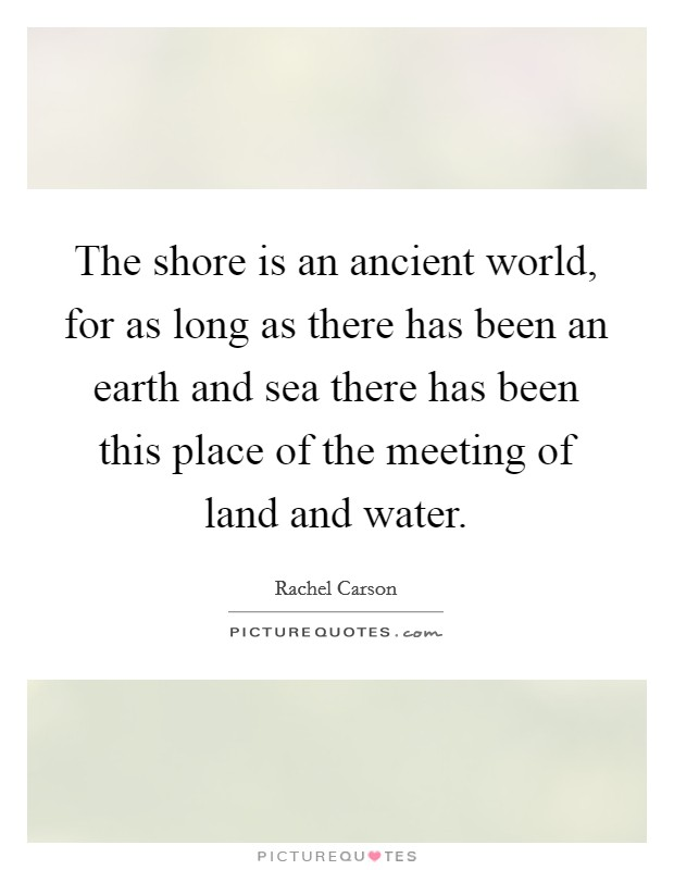 The shore is an ancient world, for as long as there has been an earth and sea there has been this place of the meeting of land and water Picture Quote #1