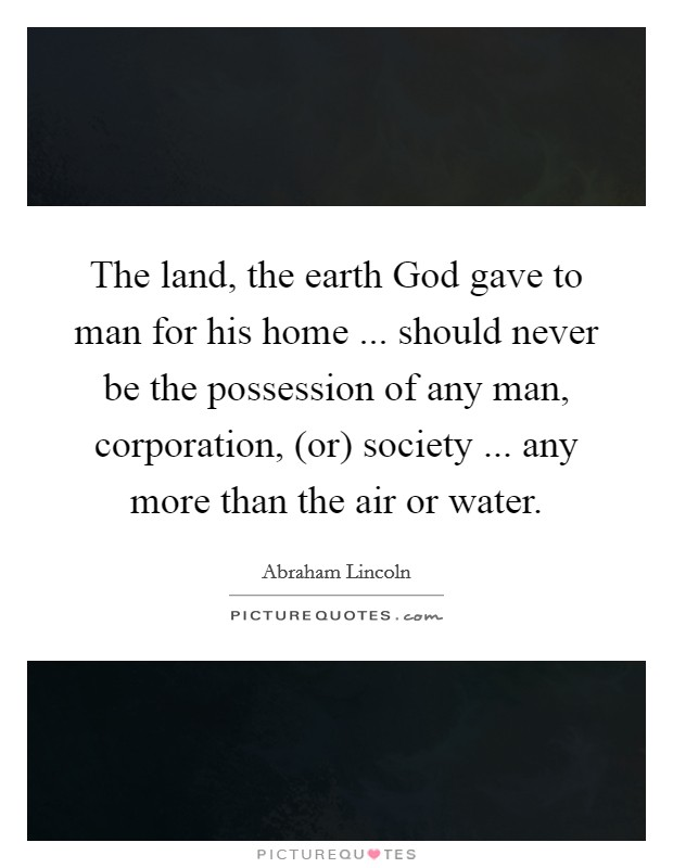 The land, the earth God gave to man for his home ... should never be the possession of any man, corporation, (or) society ... any more than the air or water Picture Quote #1