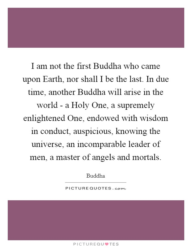 I am not the first Buddha who came upon Earth, nor shall I be the last. In due time, another Buddha will arise in the world - a Holy One, a supremely enlightened One, endowed with wisdom in conduct, auspicious, knowing the universe, an incomparable leader of men, a master of angels and mortals Picture Quote #1
