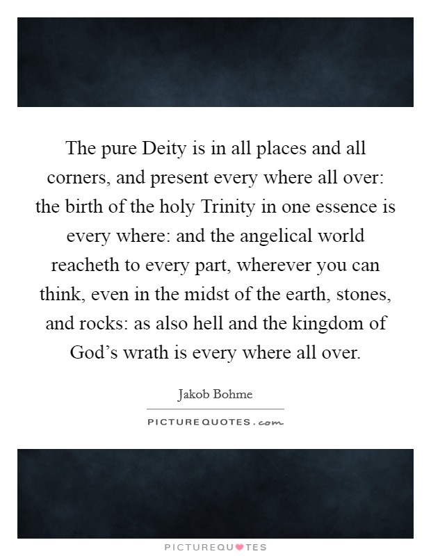 The pure Deity is in all places and all corners, and present every where all over: the birth of the holy Trinity in one essence is every where: and the angelical world reacheth to every part, wherever you can think, even in the midst of the earth, stones, and rocks: as also hell and the kingdom of God's wrath is every where all over Picture Quote #1