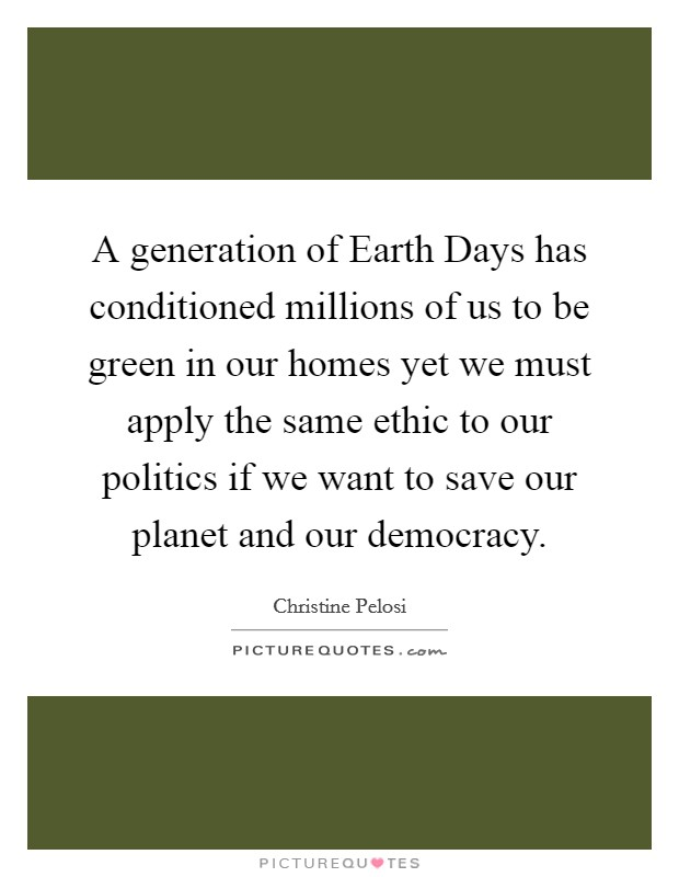 A generation of Earth Days has conditioned millions of us to be green in our homes yet we must apply the same ethic to our politics if we want to save our planet and our democracy Picture Quote #1
