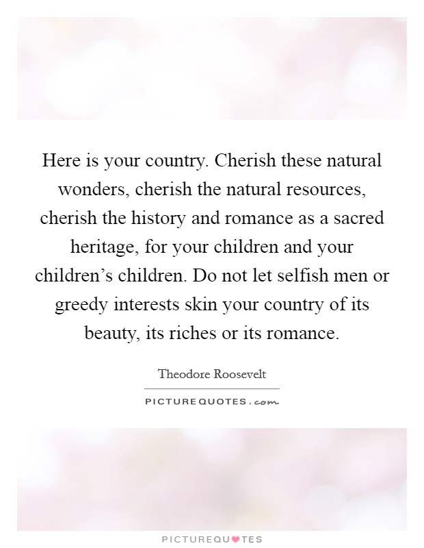 Here is your country. Cherish these natural wonders, cherish the natural resources, cherish the history and romance as a sacred heritage, for your children and your children's children. Do not let selfish men or greedy interests skin your country of its beauty, its riches or its romance Picture Quote #1