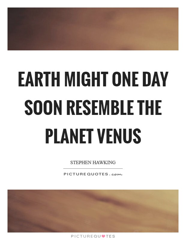 Earth might one day soon resemble the planet Venus Picture Quote #1