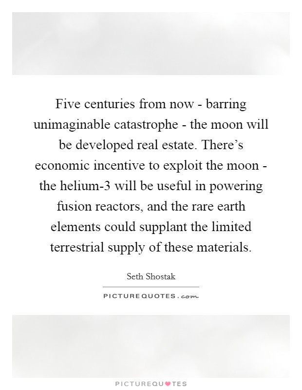 Five centuries from now - barring unimaginable catastrophe - the moon will be developed real estate. There's economic incentive to exploit the moon - the helium-3 will be useful in powering fusion reactors, and the rare earth elements could supplant the limited terrestrial supply of these materials Picture Quote #1