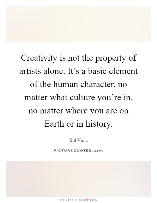 Creativity is not the property of artists alone. It's a basic element of the human character, no matter what culture you're in, no matter where you are on Earth or in history Picture Quote #1