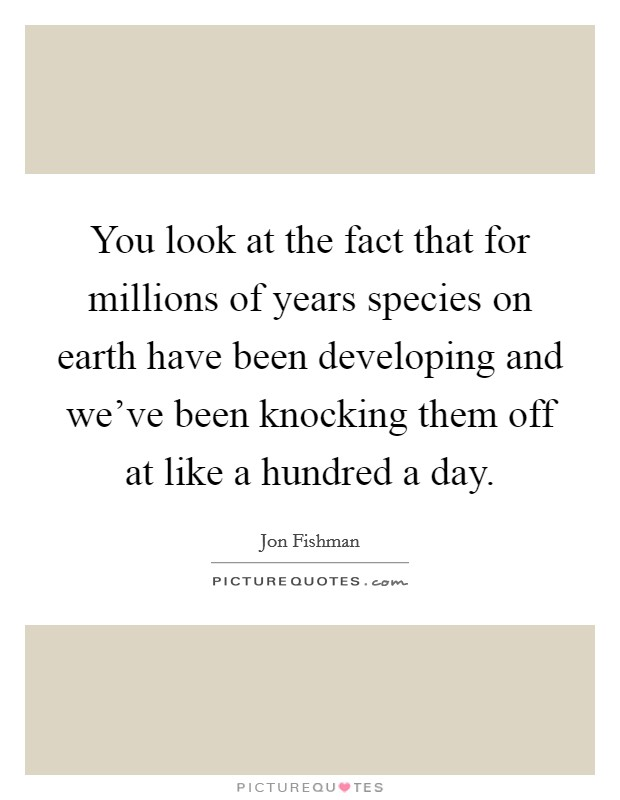 You look at the fact that for millions of years species on earth have been developing and we've been knocking them off at like a hundred a day. Picture Quote #1