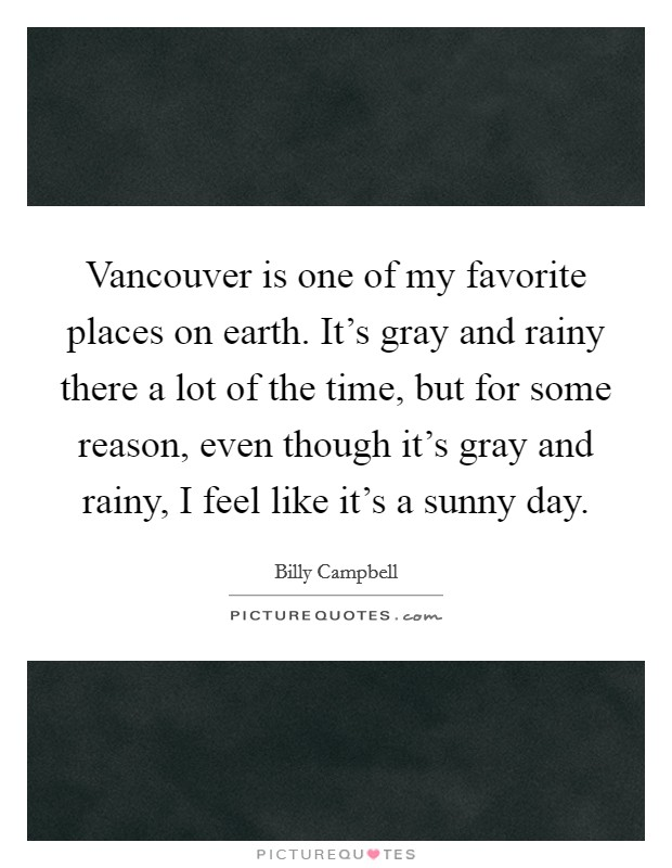 Vancouver is one of my favorite places on earth. It's gray and rainy there a lot of the time, but for some reason, even though it's gray and rainy, I feel like it's a sunny day Picture Quote #1
