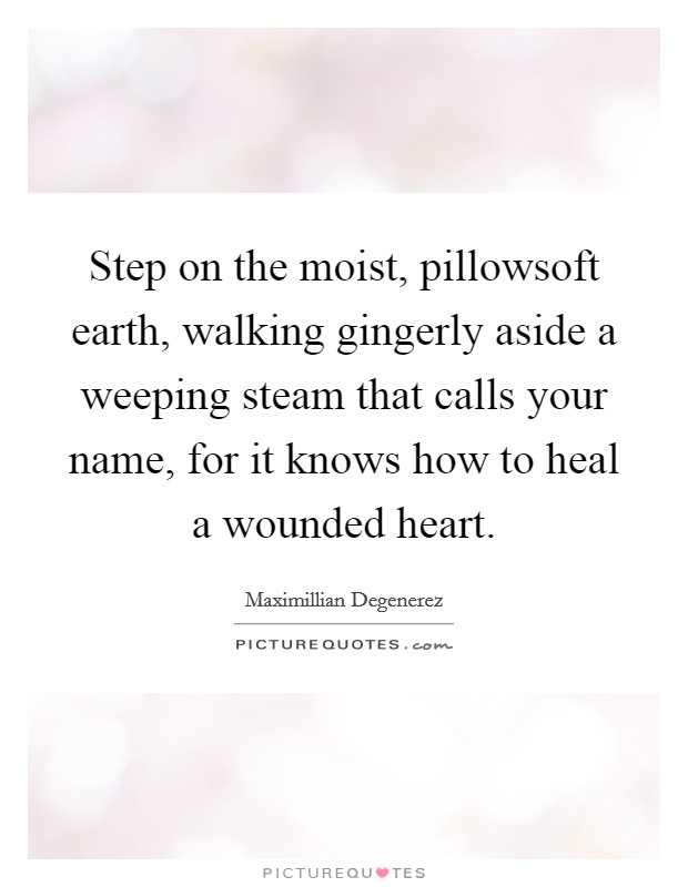 Step on the moist, pillowsoft earth, walking gingerly aside a weeping steam that calls your name, for it knows how to heal a wounded heart. Picture Quote #1