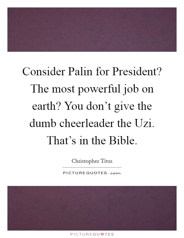 Consider Palin for President? The most powerful job on earth? You don't give the dumb cheerleader the Uzi. That's in the Bible Picture Quote #1