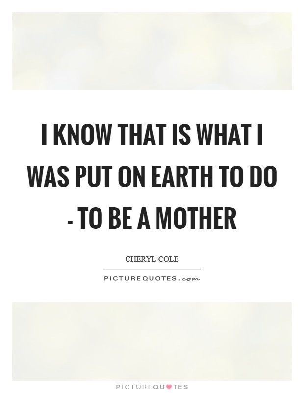 I know that is what I was put on Earth to do - to be a mother Picture Quote #1