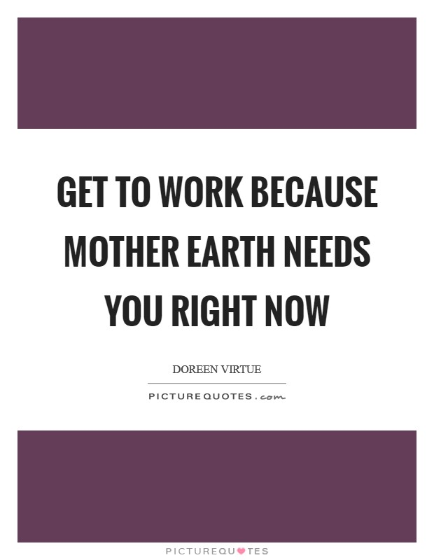 Get to work because Mother Earth needs you right now Picture Quote #1