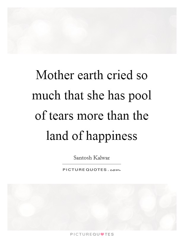 Mother earth cried so much that she has pool of tears more than the land of happiness Picture Quote #1