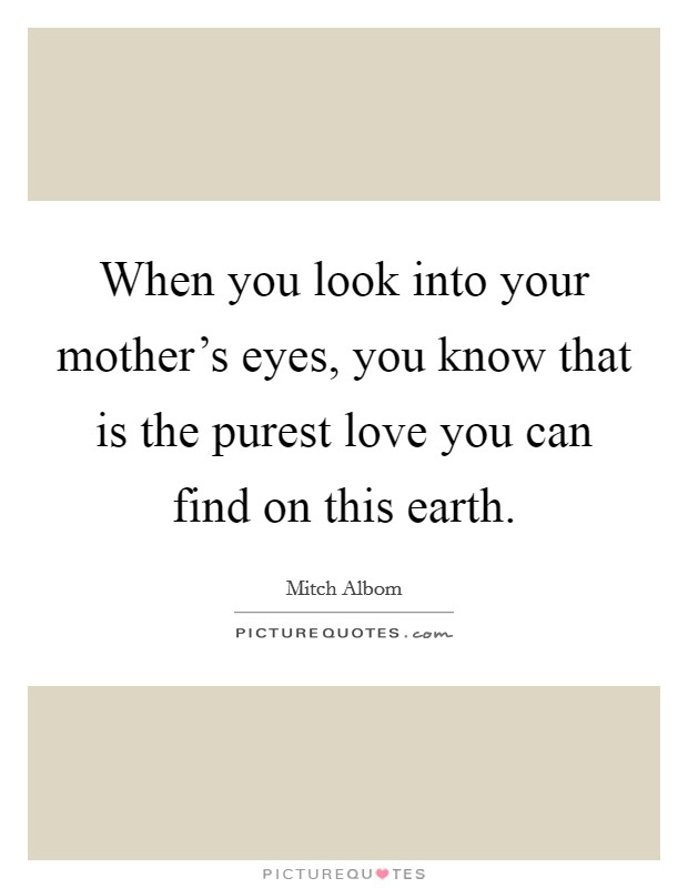 When you look into your mother's eyes, you know that is the purest love you can find on this earth Picture Quote #1