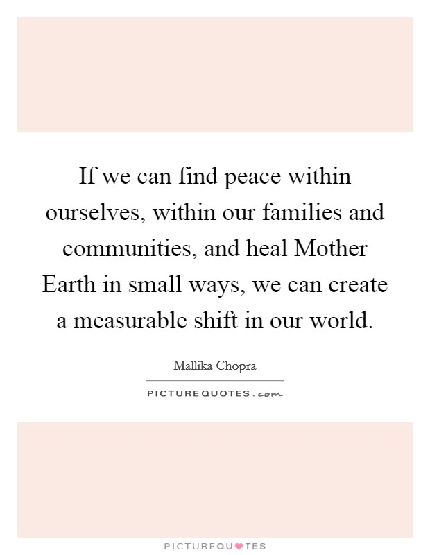 If we can find peace within ourselves, within our families and communities, and heal Mother Earth in small ways, we can create a measurable shift in our world Picture Quote #1