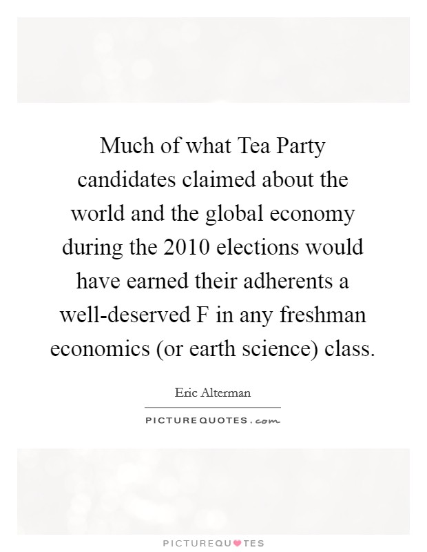 Much of what Tea Party candidates claimed about the world and the global economy during the 2010 elections would have earned their adherents a well-deserved F in any freshman economics (or earth science) class Picture Quote #1