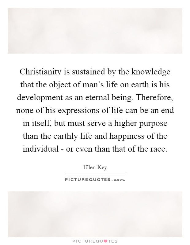 Christianity is sustained by the knowledge that the object of man's life on earth is his development as an eternal being. Therefore, none of his expressions of life can be an end in itself, but must serve a higher purpose than the earthly life and happiness of the individual - or even than that of the race Picture Quote #1