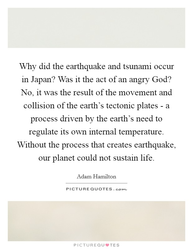 Why did the earthquake and tsunami occur in Japan? Was it the act of an angry God? No, it was the result of the movement and collision of the earth's tectonic plates - a process driven by the earth's need to regulate its own internal temperature. Without the process that creates earthquake, our planet could not sustain life Picture Quote #1