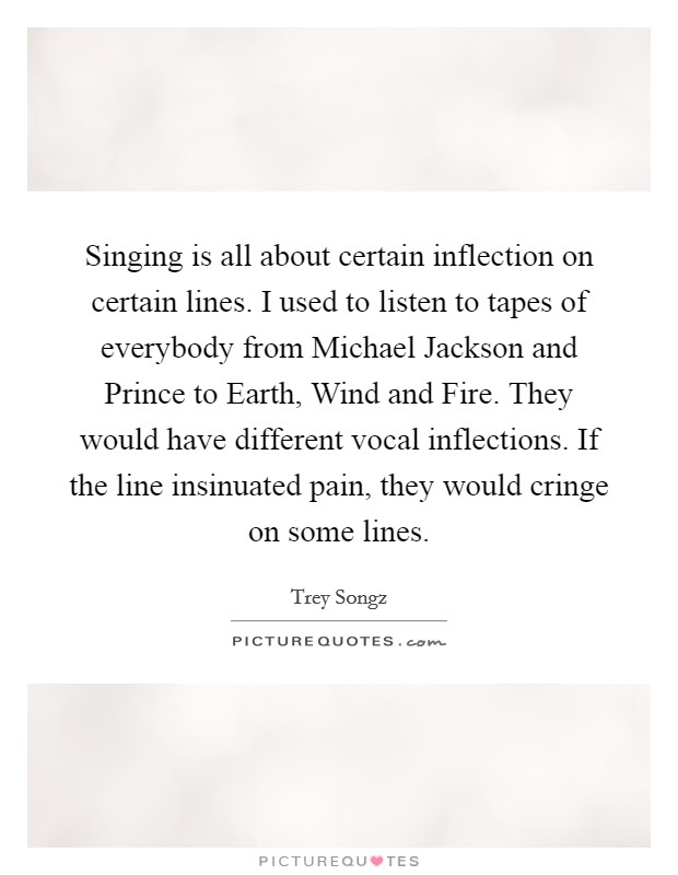 Singing is all about certain inflection on certain lines. I used to listen to tapes of everybody from Michael Jackson and Prince to Earth, Wind and Fire. They would have different vocal inflections. If the line insinuated pain, they would cringe on some lines Picture Quote #1