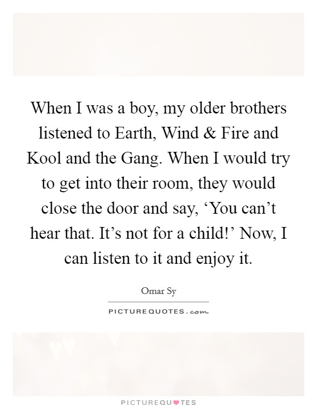 When I was a boy, my older brothers listened to Earth, Wind and Fire and Kool and the Gang. When I would try to get into their room, they would close the door and say, 'You can't hear that. It's not for a child!' Now, I can listen to it and enjoy it Picture Quote #1