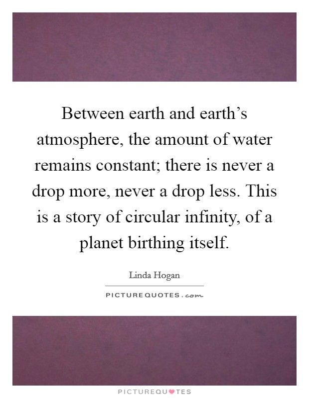 Between earth and earth's atmosphere, the amount of water remains constant; there is never a drop more, never a drop less. This is a story of circular infinity, of a planet birthing itself Picture Quote #1