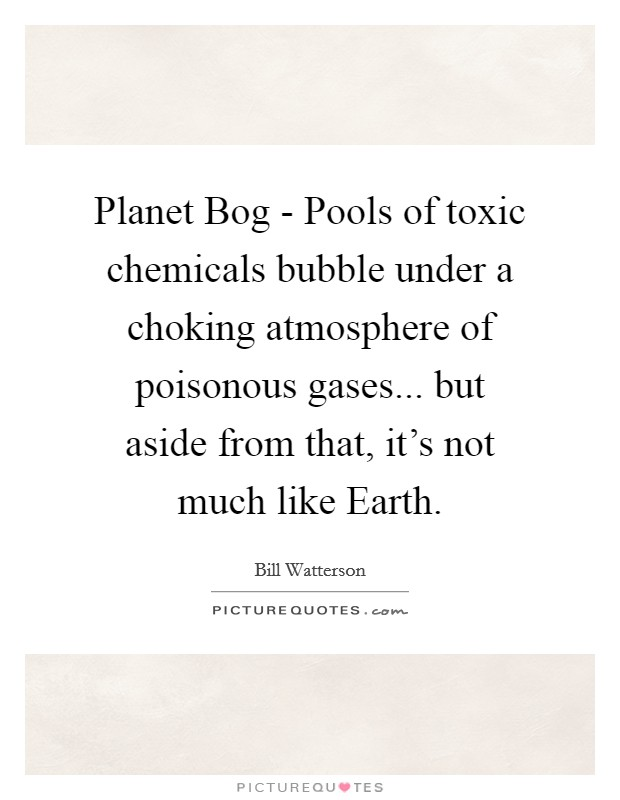 Planet Bog - Pools of toxic chemicals bubble under a choking atmosphere of poisonous gases... but aside from that, it's not much like Earth Picture Quote #1