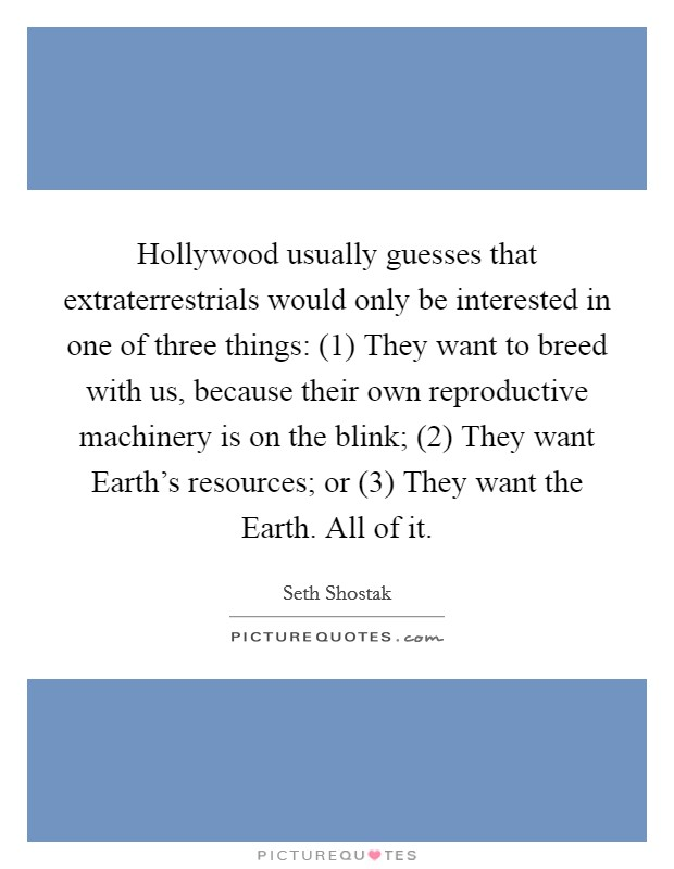 Hollywood usually guesses that extraterrestrials would only be interested in one of three things: (1) They want to breed with us, because their own reproductive machinery is on the blink; (2) They want Earth's resources; or (3) They want the Earth. All of it Picture Quote #1