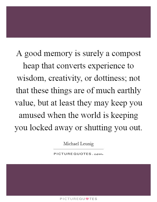 A good memory is surely a compost heap that converts experience to wisdom, creativity, or dottiness; not that these things are of much earthly value, but at least they may keep you amused when the world is keeping you locked away or shutting you out Picture Quote #1