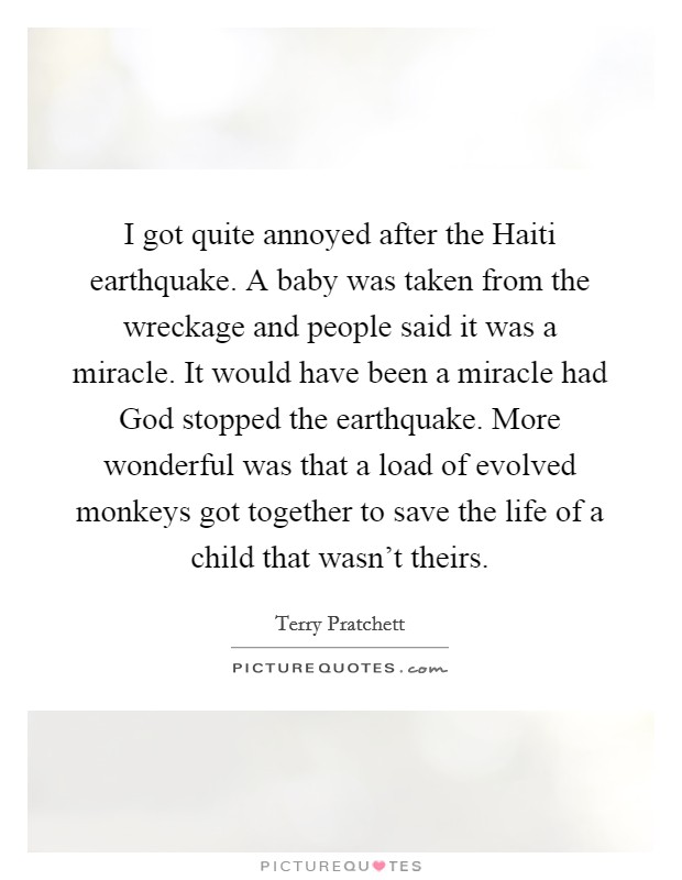 I got quite annoyed after the Haiti earthquake. A baby was taken from the wreckage and people said it was a miracle. It would have been a miracle had God stopped the earthquake. More wonderful was that a load of evolved monkeys got together to save the life of a child that wasn't theirs Picture Quote #1