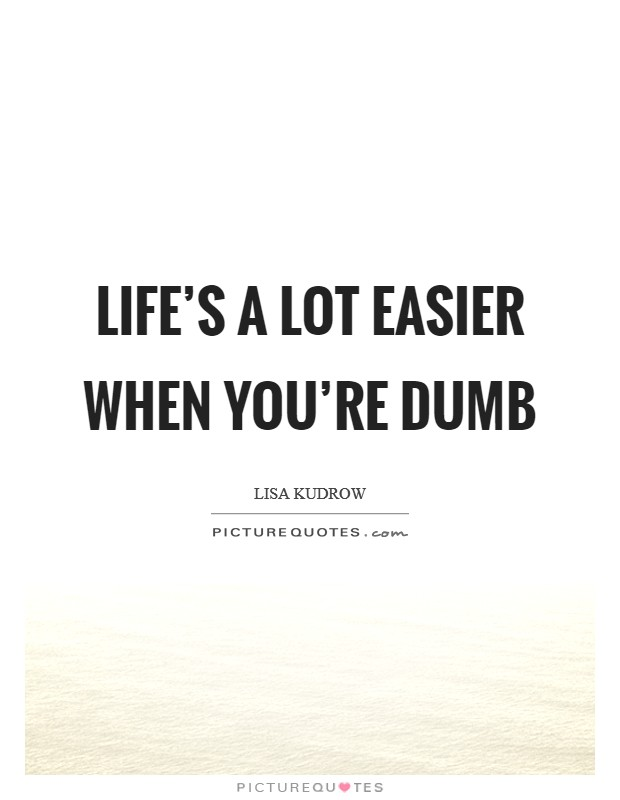 Life's a lot easier when you're dumb Picture Quote #1