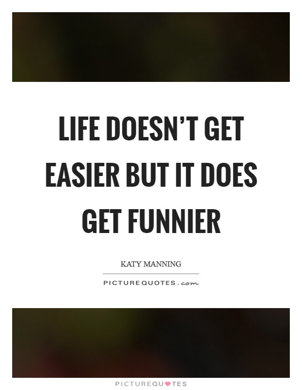 Life doesn't get easier but it does get funnier Picture Quote #1