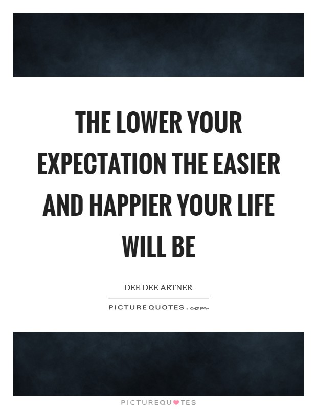 The lower your expectation the easier and happier your life will be Picture Quote #1