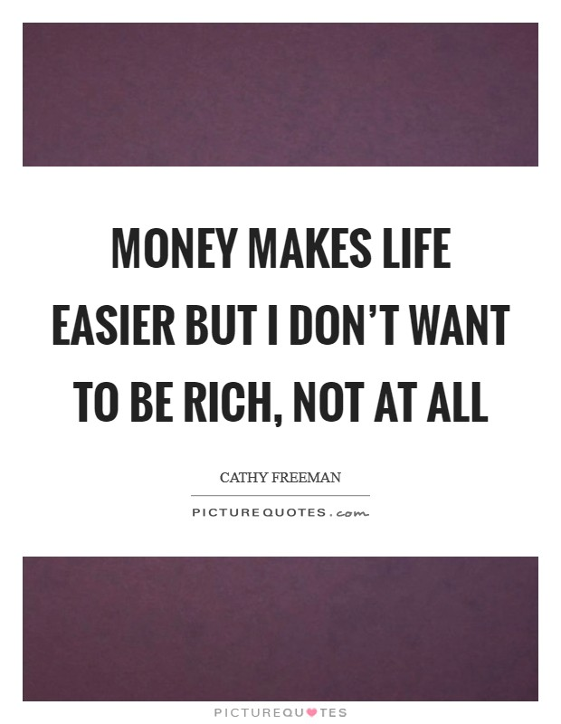 Money makes life easier but I don't want to be rich, not at all Picture Quote #1