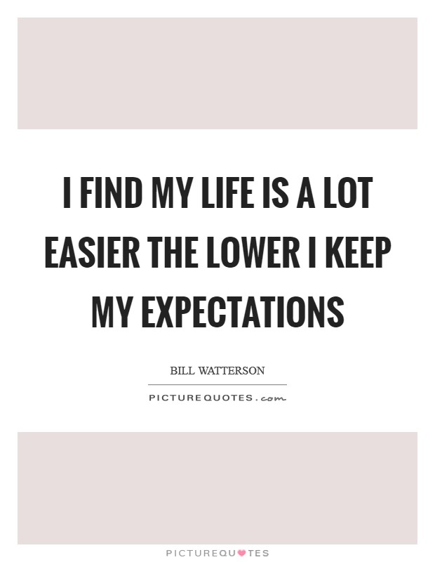I find my life is a lot easier the lower I keep my expectations Picture Quote #1