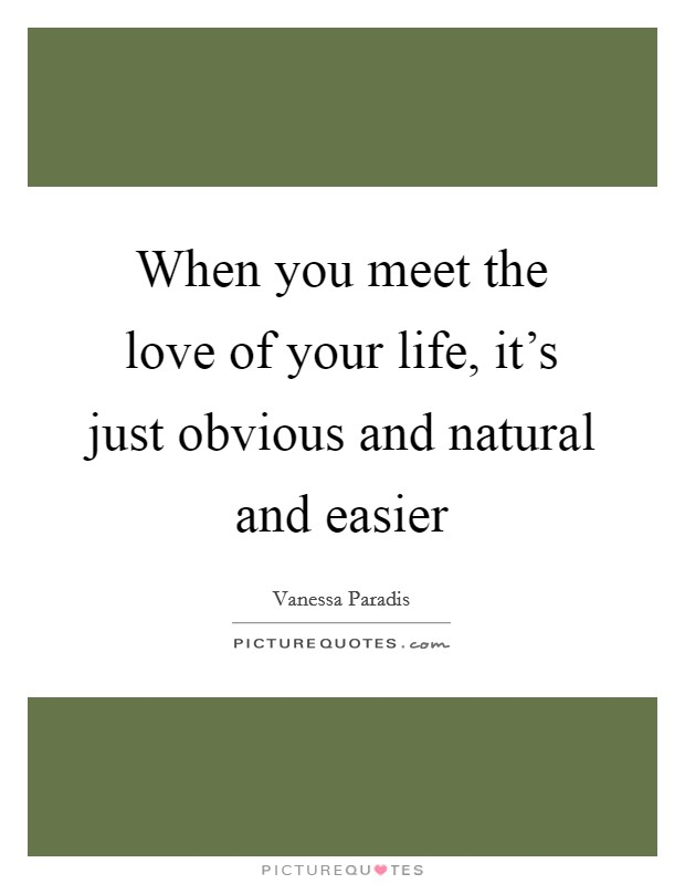 When you meet the love of your life, it's just obvious and natural and easier Picture Quote #1