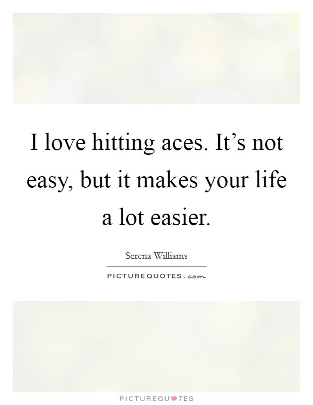 I love hitting aces. It's not easy, but it makes your life a lot easier Picture Quote #1