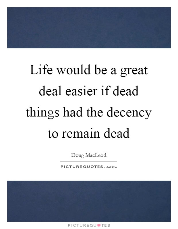 Life would be a great deal easier if dead things had the decency to remain dead Picture Quote #1