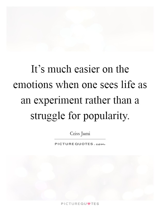 It's much easier on the emotions when one sees life as an experiment rather than a struggle for popularity Picture Quote #1
