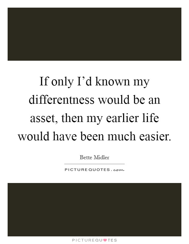 If only I'd known my differentness would be an asset, then my earlier life would have been much easier Picture Quote #1
