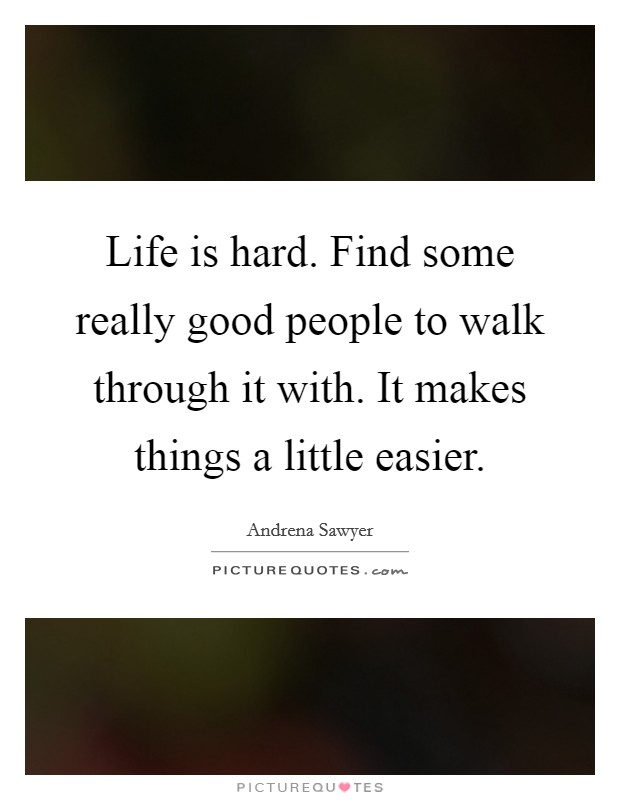 Life is hard. Find some really good people to walk through it with. It makes things a little easier Picture Quote #1