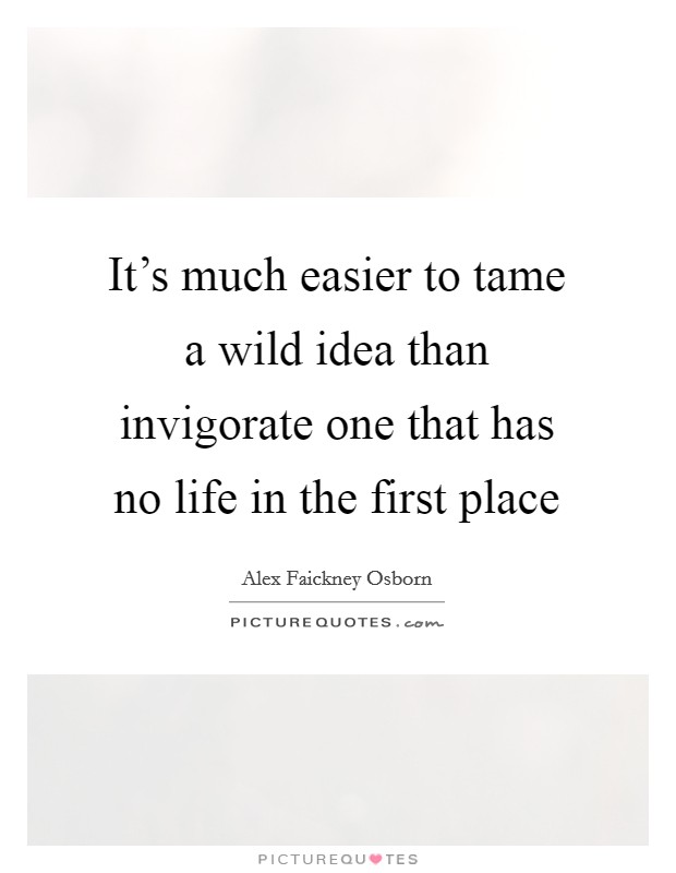 It's much easier to tame a wild idea than invigorate one that has no life in the first place Picture Quote #1