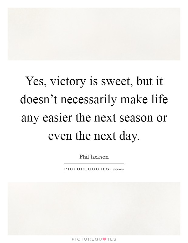 Yes, victory is sweet, but it doesn't necessarily make life any easier the next season or even the next day. Picture Quote #1