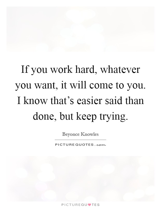 If you work hard, whatever you want, it will come to you. I know that's easier said than done, but keep trying Picture Quote #1