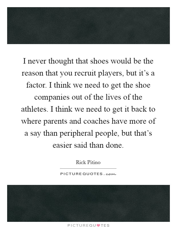 I never thought that shoes would be the reason that you recruit players, but it's a factor. I think we need to get the shoe companies out of the lives of the athletes. I think we need to get it back to where parents and coaches have more of a say than peripheral people, but that's easier said than done. Picture Quote #1