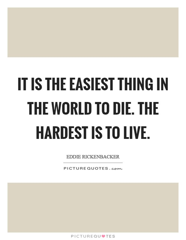 It is the easiest thing in the world to die. The hardest is to live. Picture Quote #1