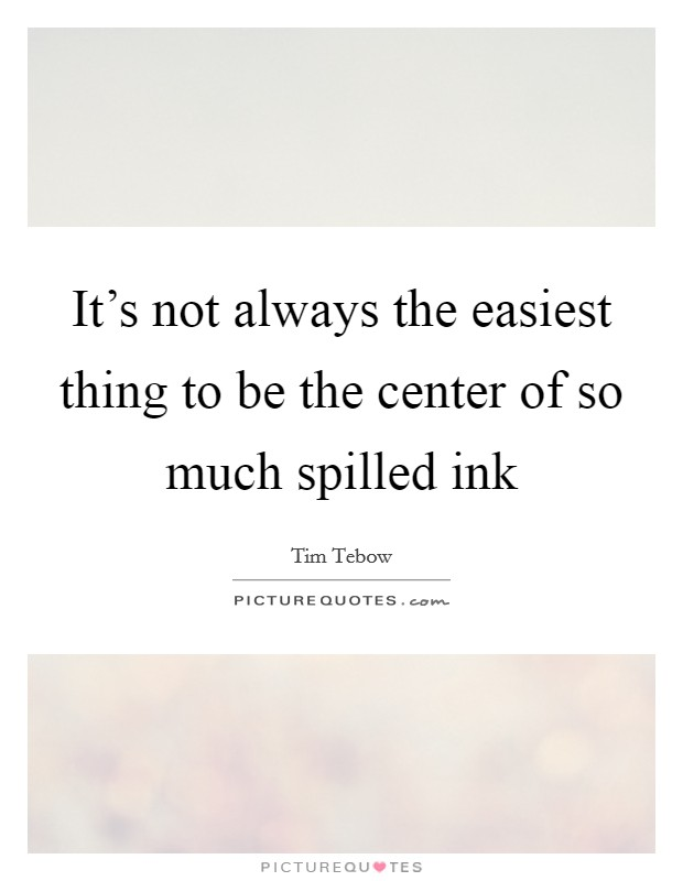 It's not always the easiest thing to be the center of so much spilled ink Picture Quote #1