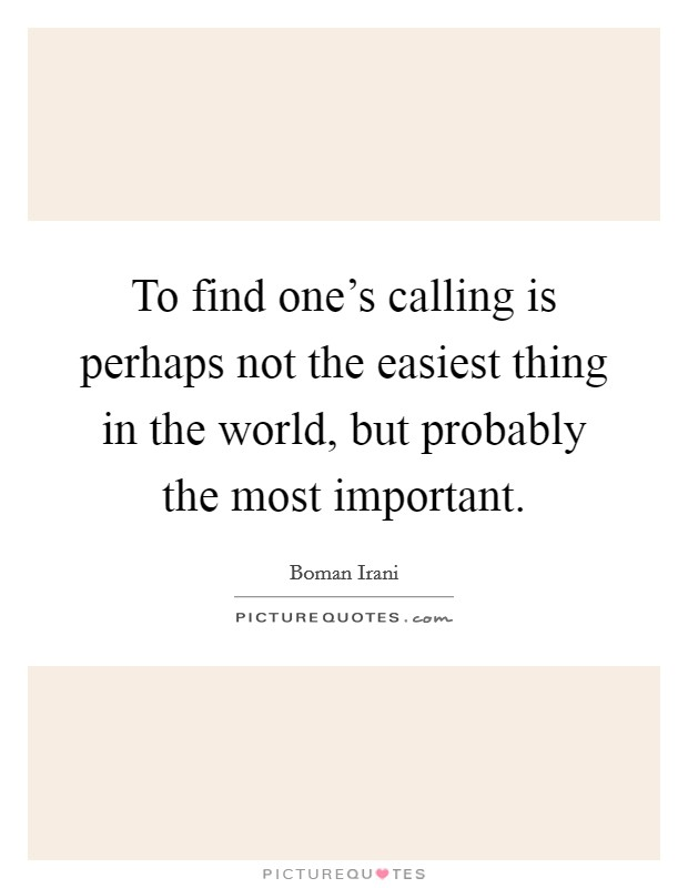 To find one's calling is perhaps not the easiest thing in the world, but probably the most important Picture Quote #1