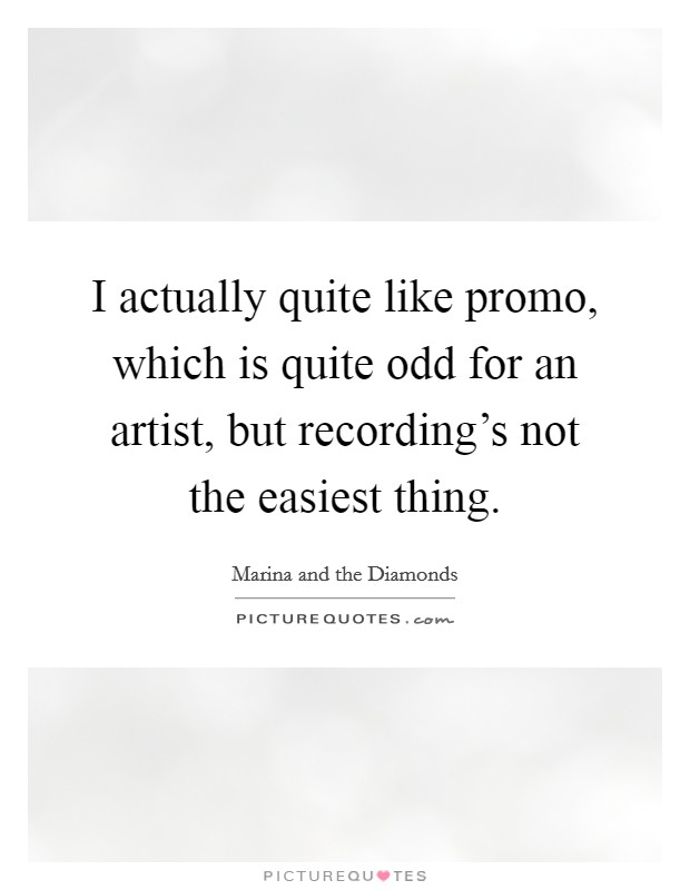 I actually quite like promo, which is quite odd for an artist, but recording's not the easiest thing Picture Quote #1