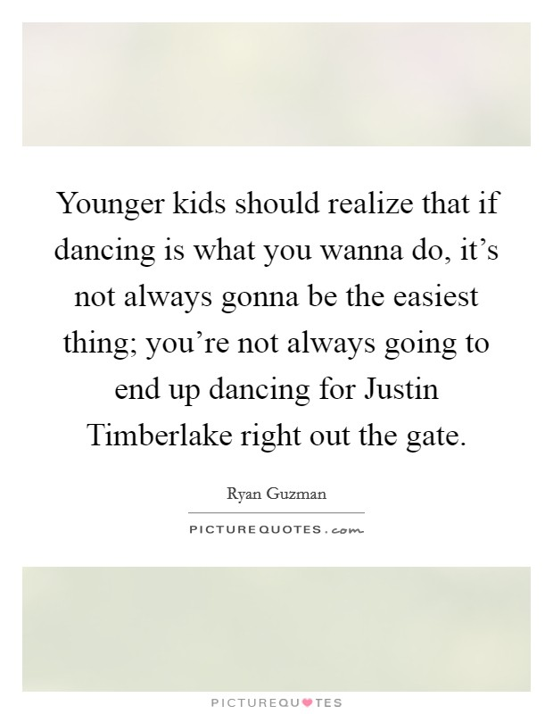 Younger kids should realize that if dancing is what you wanna do, it's not always gonna be the easiest thing; you're not always going to end up dancing for Justin Timberlake right out the gate Picture Quote #1